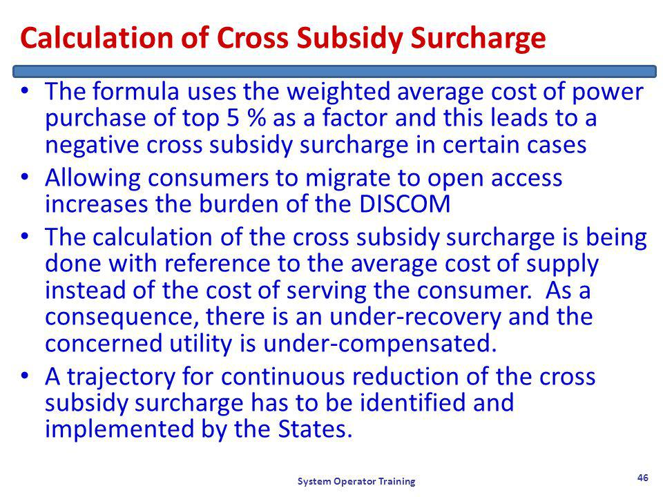 Calculation of Cross Subsidy Surcharge The formula uses the weighted average cost of power purchase of top 5 % as a factor and this leads to a negative cross subsidy surcharge in certain cases Allowing consumers to migrate to open access increases the burden of the DISCOM The calculation of the cross subsidy surcharge is being done with reference to the average cost of supply instead of the cost of serving the consumer.