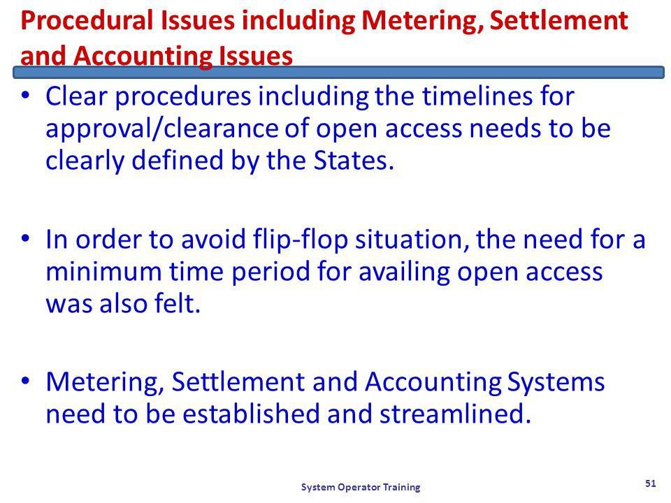 Procedural Issues including Metering, Settlement and Accounting Issues Clear procedures including the timelines for approval/clearance of open access needs to be clearly defined by the States.