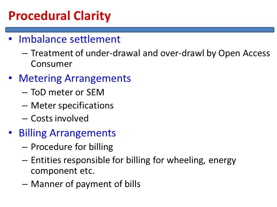 Procedural Clarity Imbalance settlement – Treatment of under-drawal and over-drawl by Open Access Consumer Metering Arrangements – ToD meter or SEM – Meter specifications – Costs involved Billing Arrangements – Procedure for billing – Entities responsible for billing for wheeling, energy component etc.