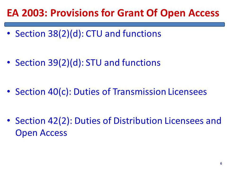 EA 2003: Provisions for Grant Of Open Access Section 38(2)(d): CTU and functions Section 39(2)(d): STU and functions Section 40(c): Duties of Transmission Licensees Section 42(2): Duties of Distribution Licensees and Open Access 6