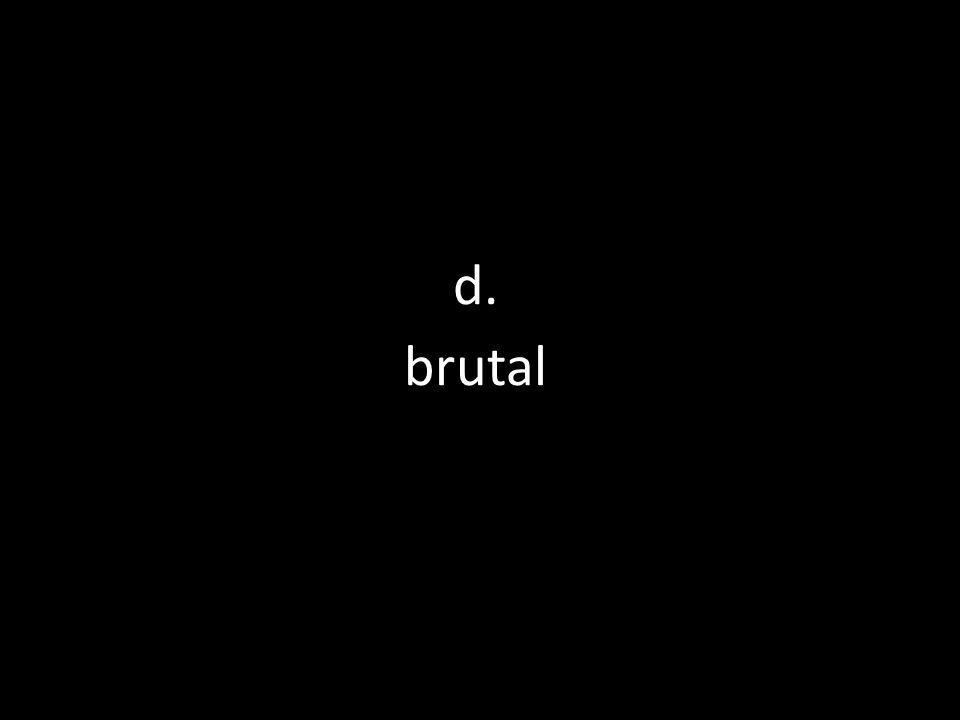 d. brutal