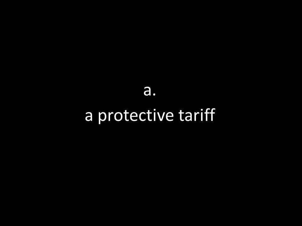 a. a protective tariff