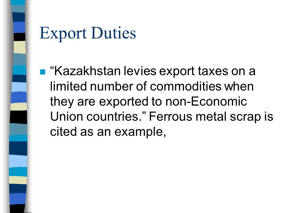Export Duties n Kazakhstan levies export taxes on a limited number of commodities when they are exported to non-Economic Union countries.