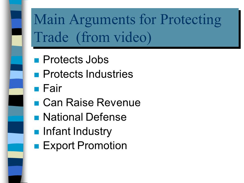 Main Arguments for Protecting Trade (from video) n Protects Jobs n Protects Industries n Fair n Can Raise Revenue n National Defense n Infant Industry n Export Promotion