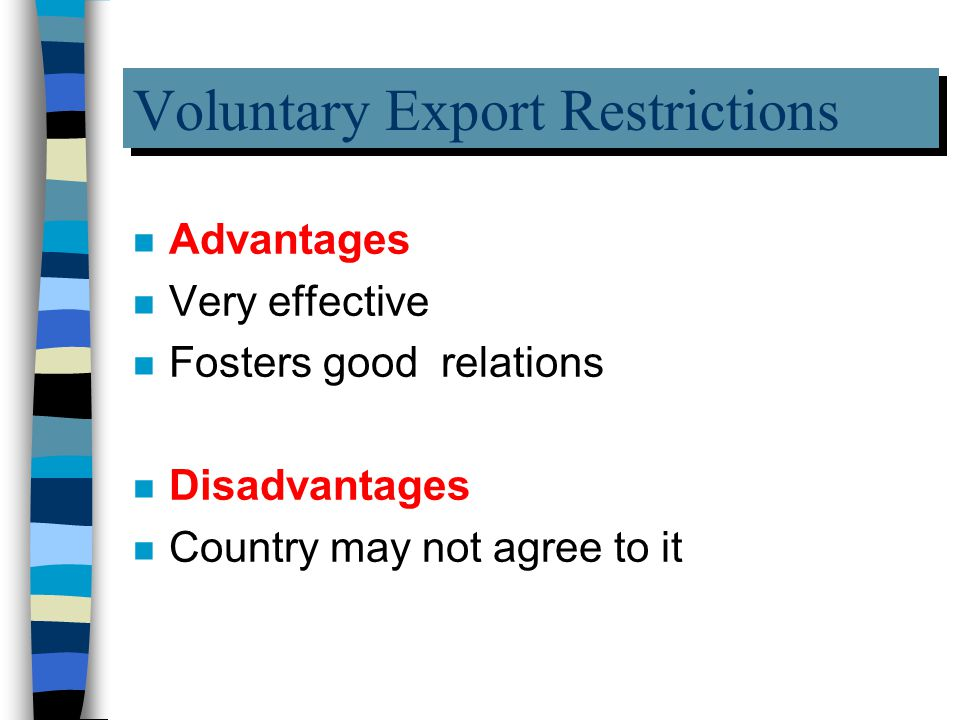 Voluntary Export Restrictions n Advantages n Very effective n Fosters good relations n Disadvantages n Country may not agree to it