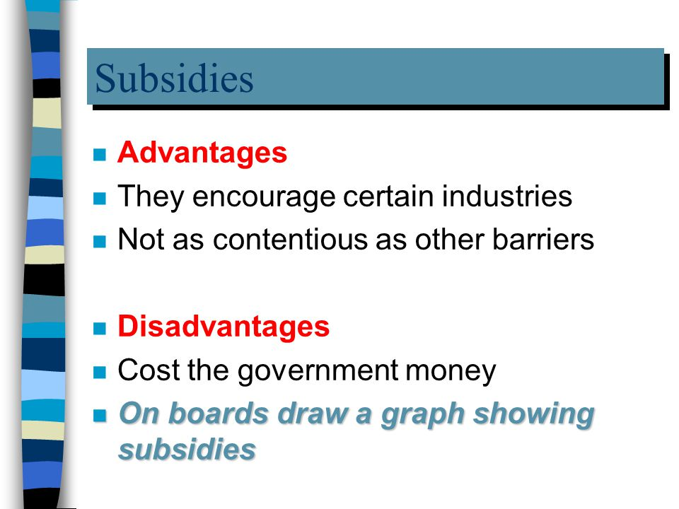 Subsidies n Advantages n They encourage certain industries n Not as contentious as other barriers n Disadvantages n Cost the government money n On boards draw a graph showing subsidies