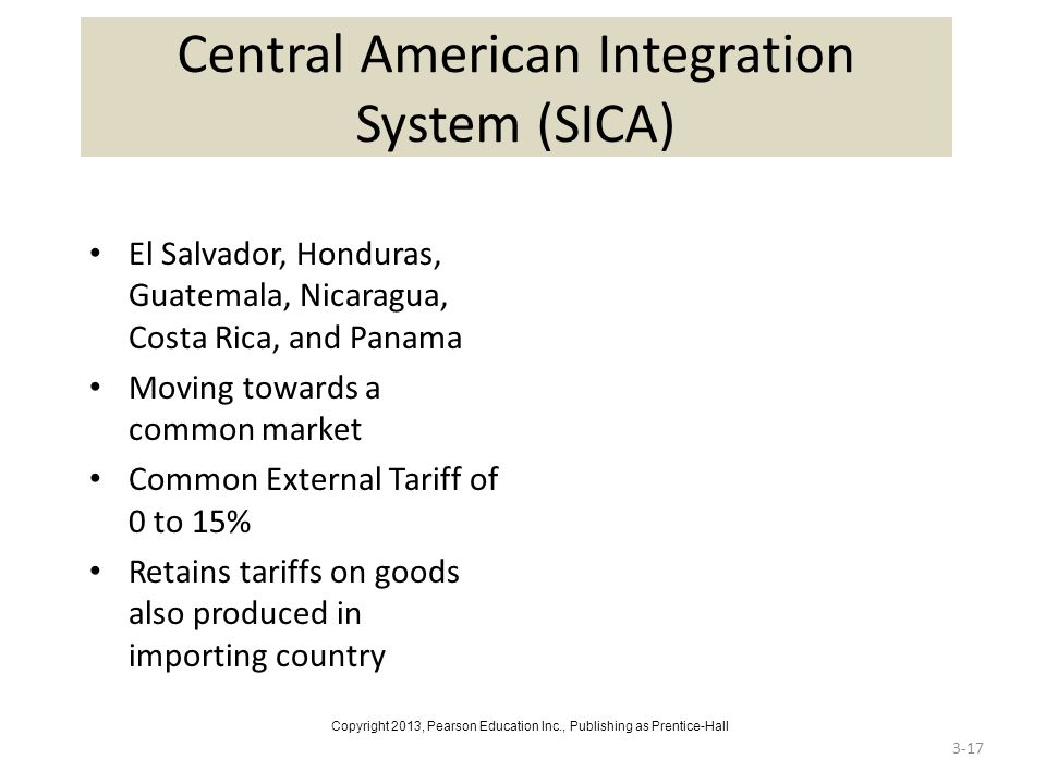 3-17 Central American Integration System (SICA) El Salvador, Honduras, Guatemala, Nicaragua, Costa Rica, and Panama Moving towards a common market Common External Tariff of 0 to 15% Retains tariffs on goods also produced in importing country Copyright 2013, Pearson Education Inc., Publishing as Prentice-Hall