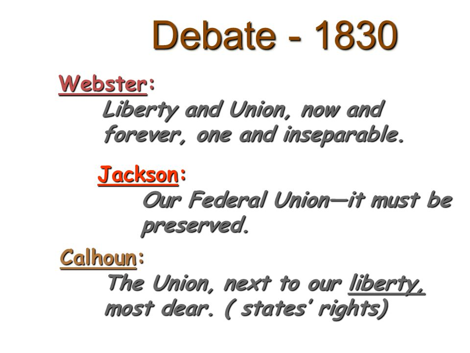 Debate - 1830 Webster: Liberty and Union, now and forever, one and inseparable. Jackson: Our Federal Unionit must be preserved. Calhoun: The Union, ne