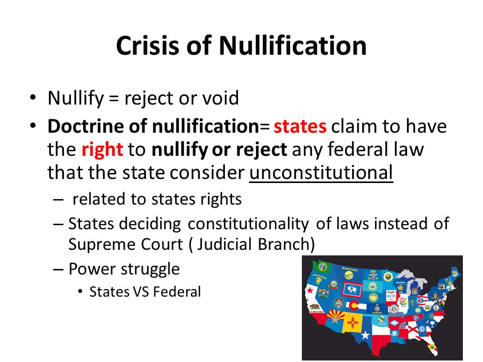 Crisis of Nullification Nullify = reject or void Doctrine of nullification= states claim to have the right to nullify or reject any federal law that t
