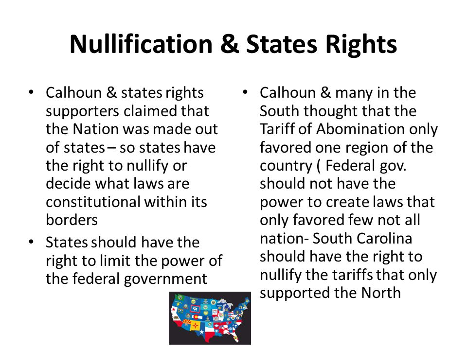 Nullification & States Rights Calhoun & states rights supporters claimed that the Nation was made out of states – so states have the right to nullify
