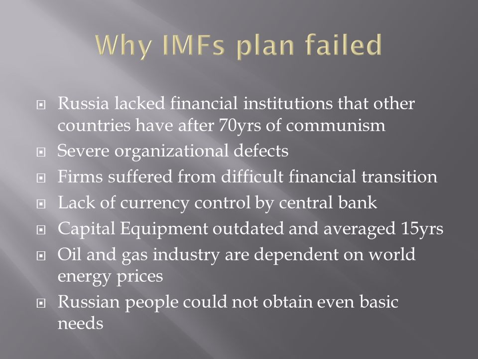 Russia lacked financial institutions that other countries have after 70yrs of communism Severe organizational defects Firms suffered from difficult financial transition Lack of currency control by central bank Capital Equipment outdated and averaged 15yrs Oil and gas industry are dependent on world energy prices Russian people could not obtain even basic needs
