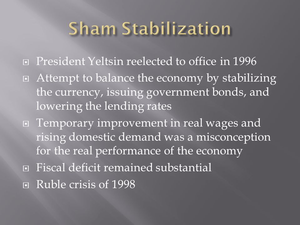 President Yeltsin reelected to office in 1996 Attempt to balance the economy by stabilizing the currency, issuing government bonds, and lowering the lending rates Temporary improvement in real wages and rising domestic demand was a misconception for the real performance of the economy Fiscal deficit remained substantial Ruble crisis of 1998