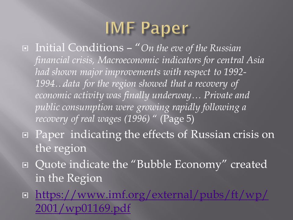Initial Conditions – On the eve of the Russian financial crisis, Macroeconomic indicators for central Asia had shown major improvements with respect to 1992- 1994…data for the region showed that a recovery of economic activity was finally underway… Private and public consumption were growing rapidly following a recovery of real wages (1996) (Page 5) Paper indicating the effects of Russian crisis on the region Quote indicate the Bubble Economy created in the Region https://www.imf.org/external/pubs/ft/wp/ 2001/wp01169.pdf https://www.imf.org/external/pubs/ft/wp/ 2001/wp01169.pdf