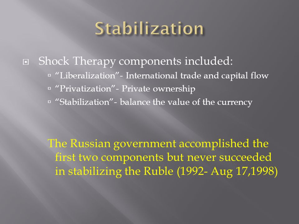 Shock Therapy components included: Liberalization- International trade and capital flow Privatization- Private ownership Stabilization- balance the value of the currency The Russian government accomplished the first two components but never succeeded in stabilizing the Ruble (1992- Aug 17,1998)