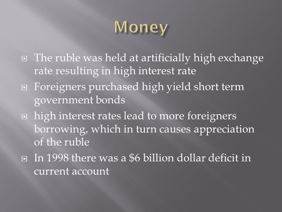 The ruble was held at artificially high exchange rate resulting in high interest rate Foreigners purchased high yield short term government bonds high interest rates lead to more foreigners borrowing, which in turn causes appreciation of the ruble In 1998 there was a $6 billion dollar deficit in current account