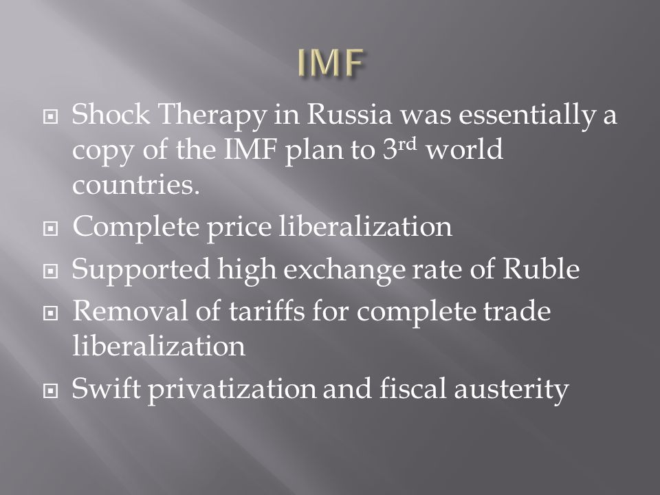 Shock Therapy in Russia was essentially a copy of the IMF plan to 3 rd world countries. Complete price liberalization Supported high exchange rate of