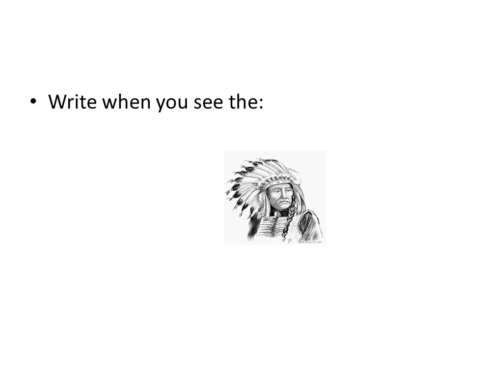 Write when you see the:
