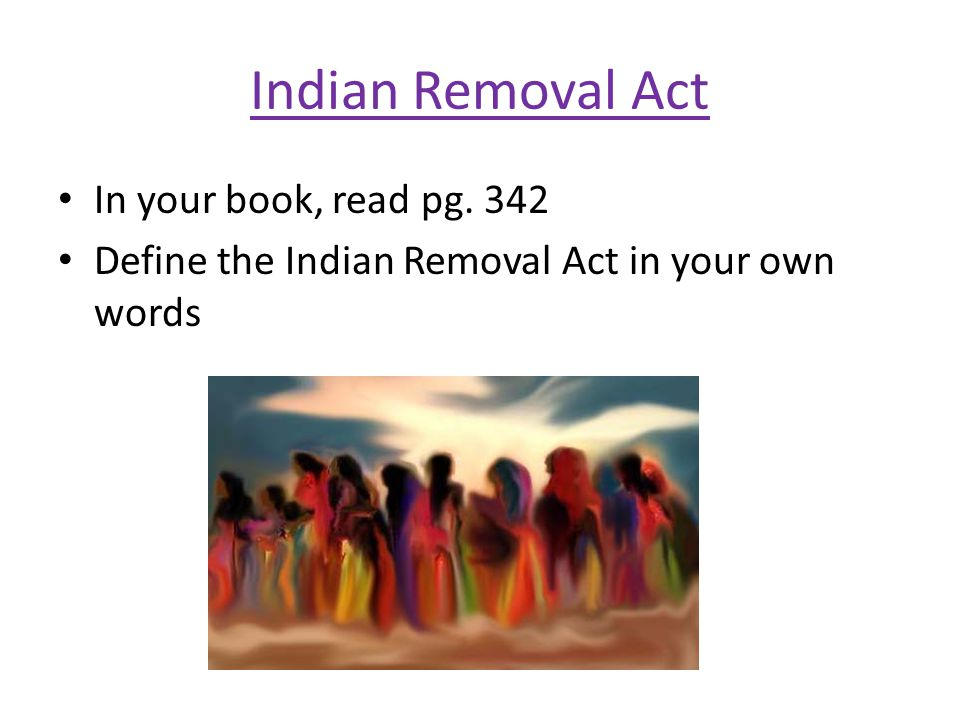 Indian Removal Act In your book, read pg. 342 Define the Indian Removal Act in your own words