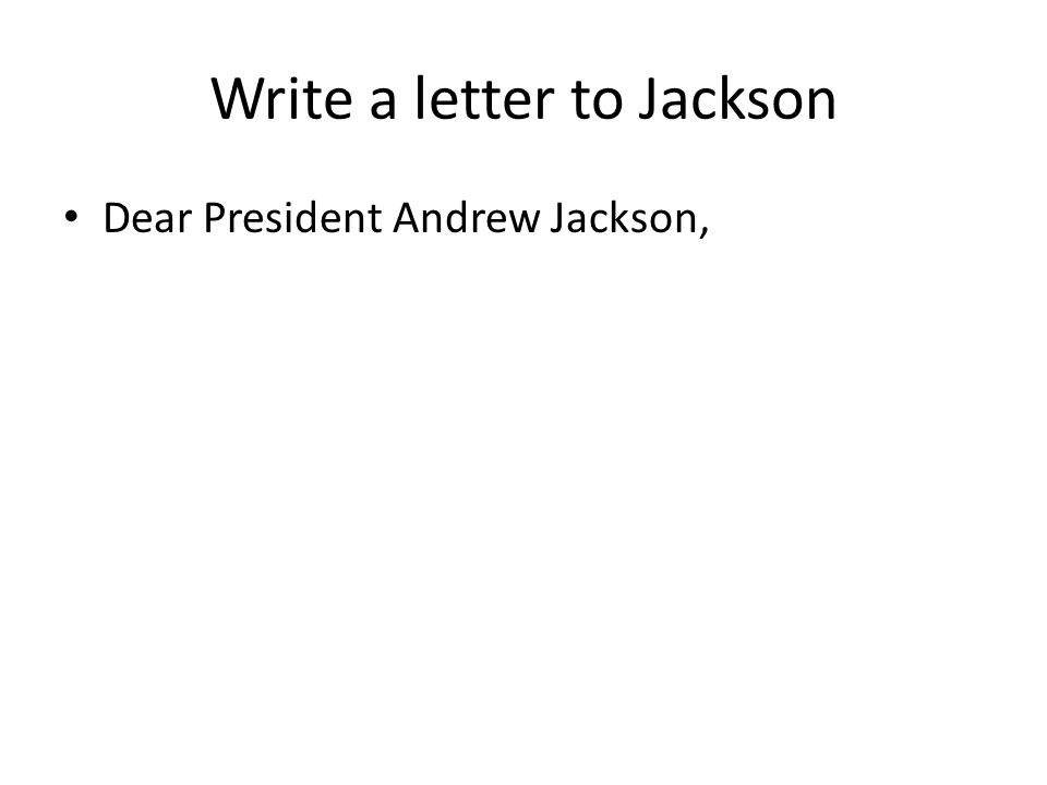 Write a letter to Jackson Dear President Andrew Jackson,