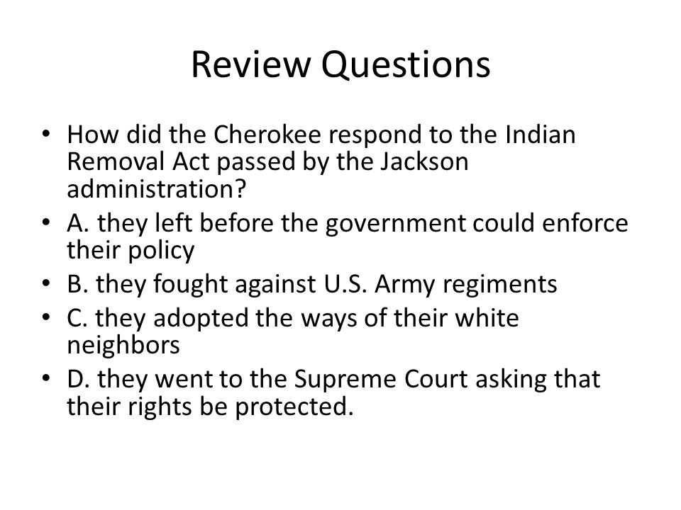 Review Questions How did the Cherokee respond to the Indian Removal Act passed by the Jackson administration.