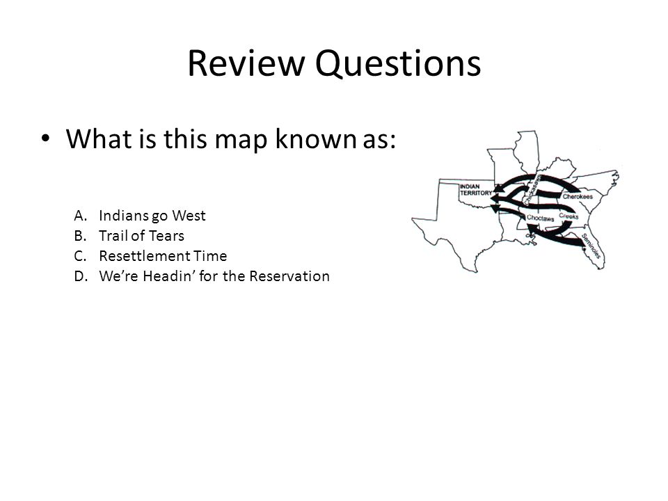Review Questions What is this map known as: A.Indians go West B.Trail of Tears C.Resettlement Time D.Were Headin for the Reservation