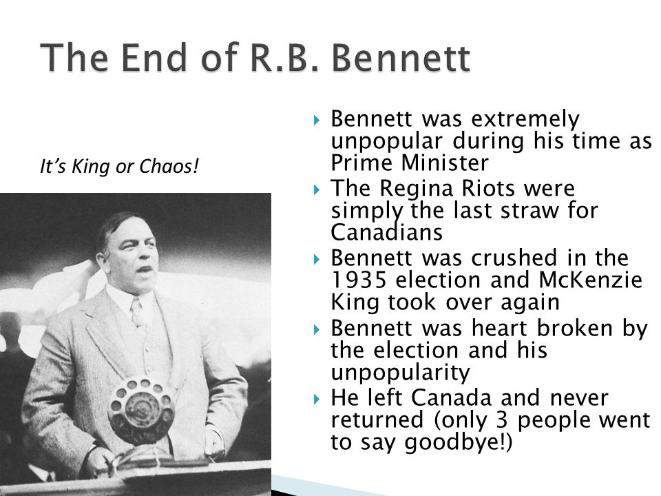 Bennett was extremely unpopular during his time as Prime Minister The Regina Riots were simply the last straw for Canadians Bennett was crushed in the 1935 election and McKenzie King took over again Bennett was heart broken by the election and his unpopularity He left Canada and never returned (only 3 people went to say goodbye!) Its King or Chaos!