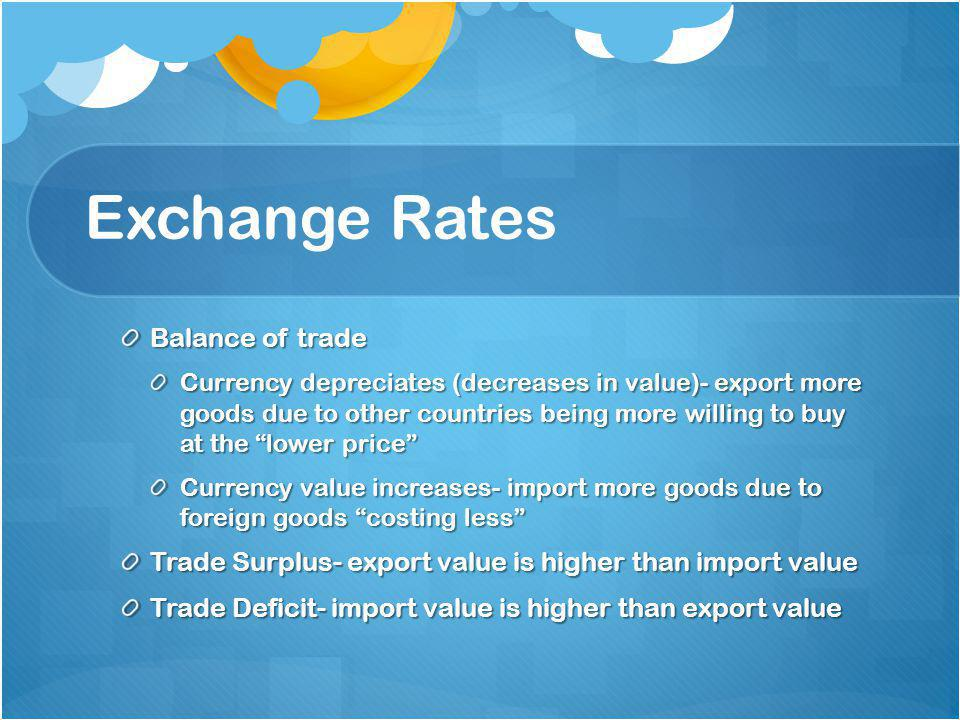 Exchange Rates Balance of trade Currency depreciates (decreases in value)- export more goods due to other countries being more willing to buy at the lower price Currency value increases- import more goods due to foreign goods costing less Trade Surplus- export value is higher than import value Trade Deficit- import value is higher than export value