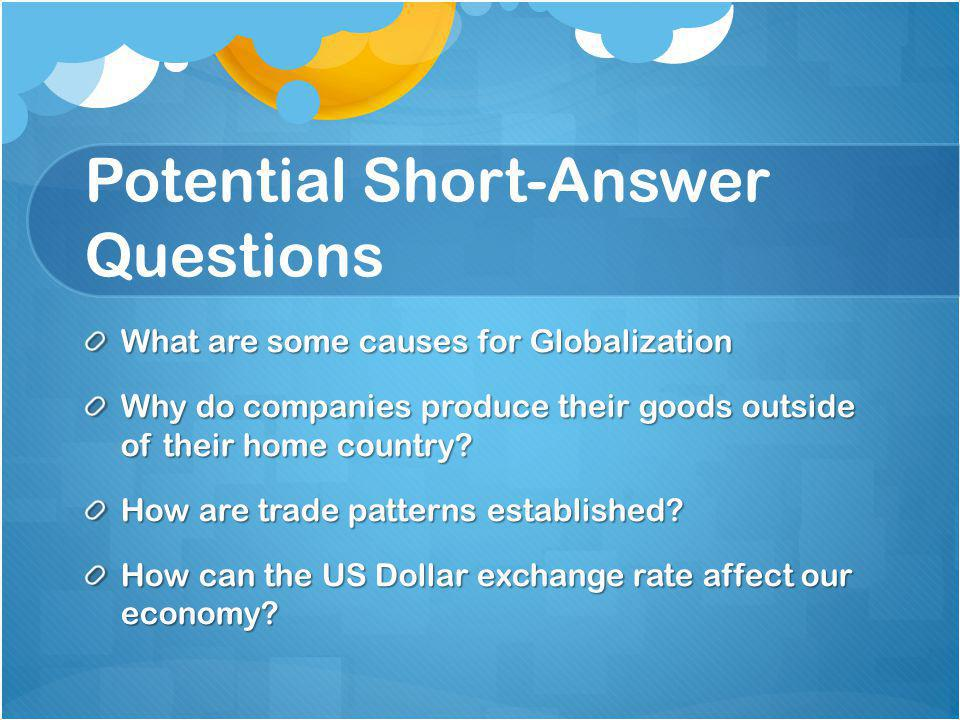 Potential Short-Answer Questions What are some causes for Globalization Why do companies produce their goods outside of their home country.