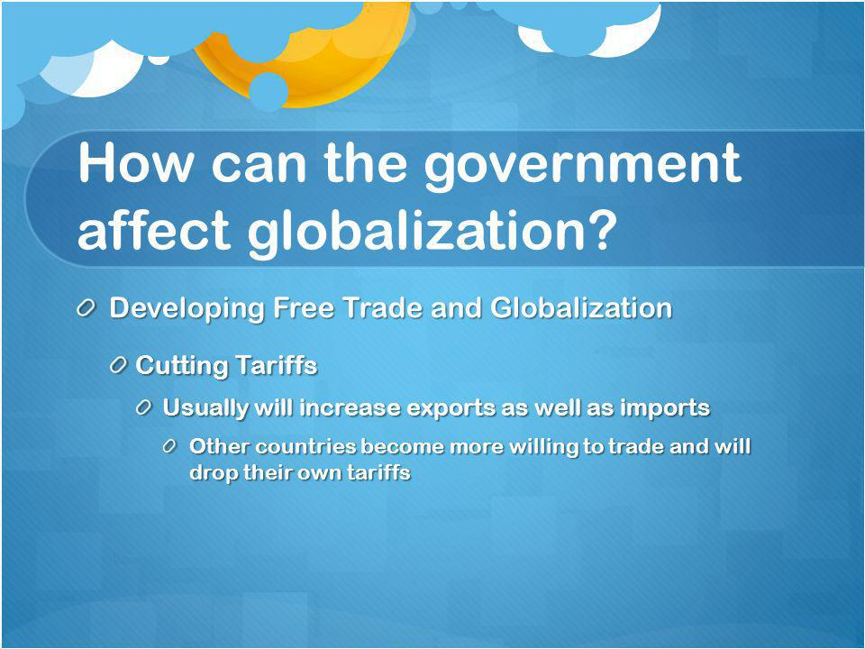 Developing Free Trade and Globalization Cutting Tariffs Usually will increase exports as well as imports Other countries become more willing to trade and will drop their own tariffs How can the government affect globalization