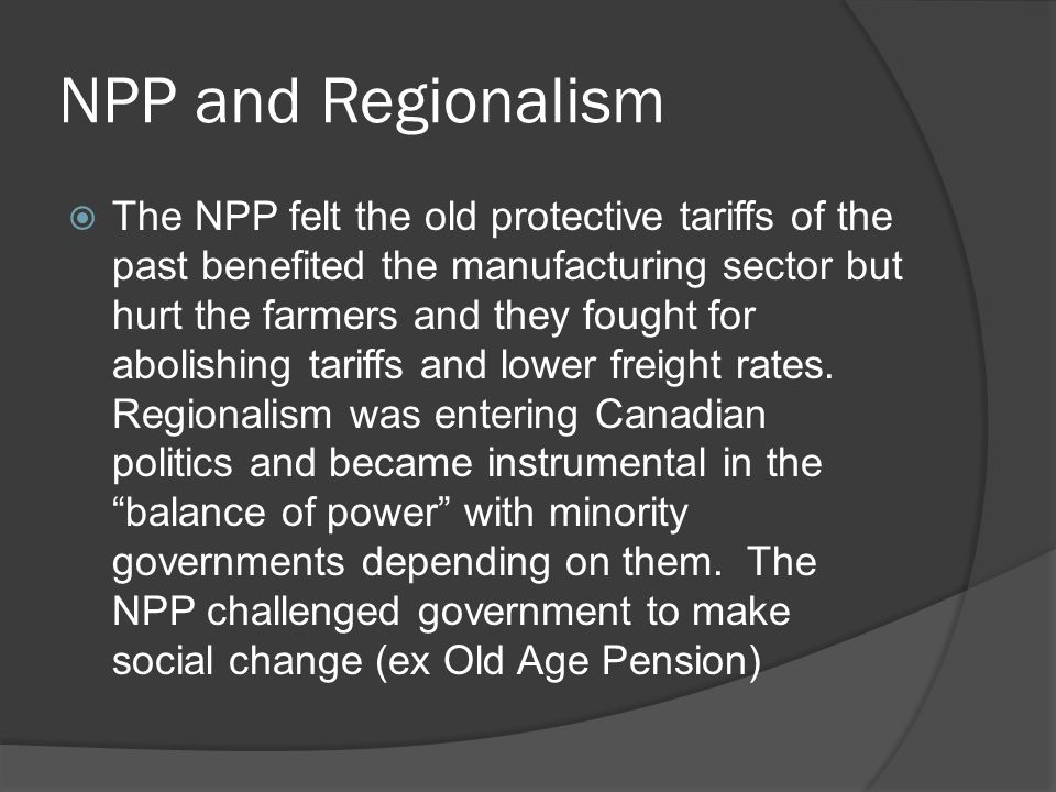 NPP and Regionalism The NPP felt the old protective tariffs of the past benefited the manufacturing sector but hurt the farmers and they fought for abolishing tariffs and lower freight rates.