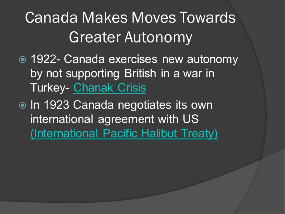 Canada Makes Moves Towards Greater Autonomy Canada exercises new autonomy by not supporting British in a war in Turkey- Chanak CrisisChanak Crisis In 1923 Canada negotiates its own international agreement with US (International Pacific Halibut Treaty) (International Pacific Halibut Treaty)