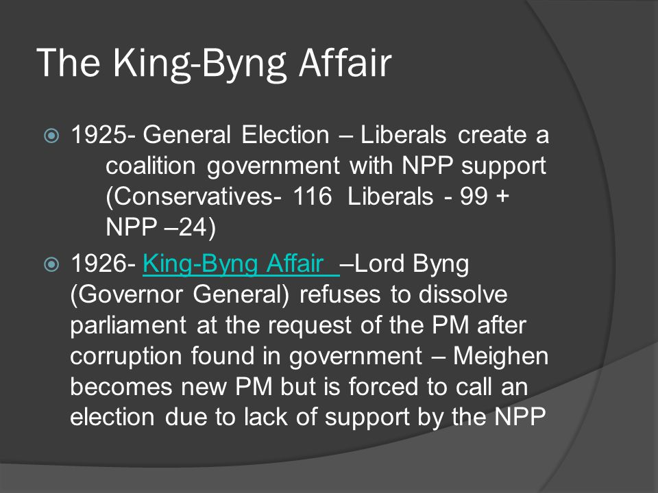 The King-Byng Affair General Election – Liberals create a coalition government with NPP support (Conservatives- 116 Liberals NPP –24) King-Byng Affair –Lord Byng (Governor General) refuses to dissolve parliament at the request of the PM after corruption found in government – Meighen becomes new PM but is forced to call an election due to lack of support by the NPPKing-Byng Affair