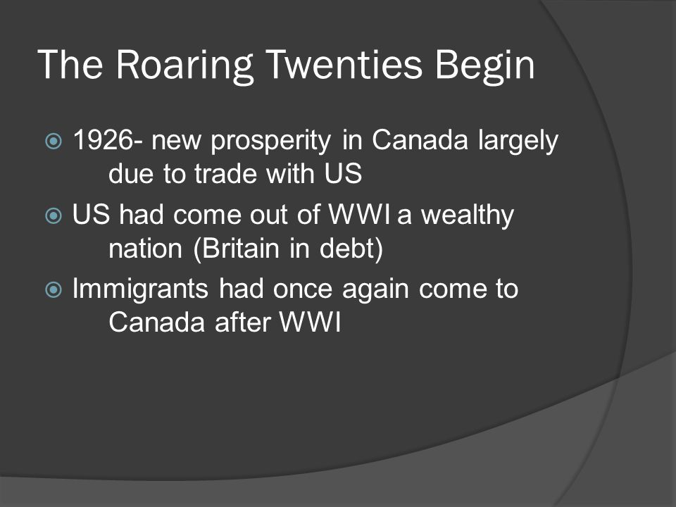 The Roaring Twenties Begin 1926- new prosperity in Canada largely due to trade with US US had come out of WWI a wealthy nation (Britain in debt) Immigrants had once again come to Canada after WWI