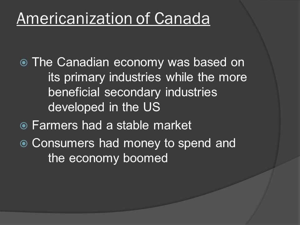 Americanization of Canada The Canadian economy was based on its primary industries while the more beneficial secondary industries developed in the US Farmers had a stable market Consumers had money to spend and the economy boomed