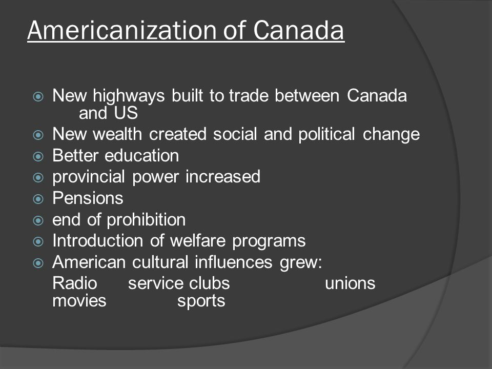 Americanization of Canada New highways built to trade between Canada and US New wealth created social and political change Better education provincial power increased Pensions end of prohibition Introduction of welfare programs American cultural influences grew: Radioservice clubsunions moviessports