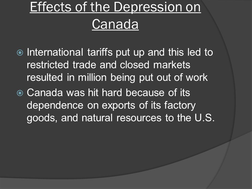 Effects of the Depression on Canada International tariffs put up and this led to restricted trade and closed markets resulted in million being put out of work Canada was hit hard because of its dependence on exports of its factory goods, and natural resources to the U.S.
