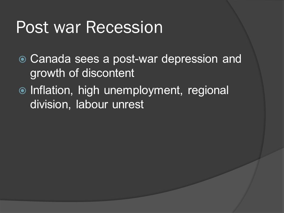 Post war Recession Canada sees a post-war depression and growth of discontent Inflation, high unemployment, regional division, labour unrest