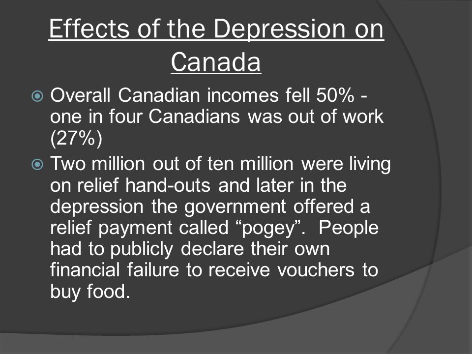 Effects of the Depression on Canada Overall Canadian incomes fell 50% - one in four Canadians was out of work (27%) Two million out of ten million were living on relief hand-outs and later in the depression the government offered a relief payment called pogey.