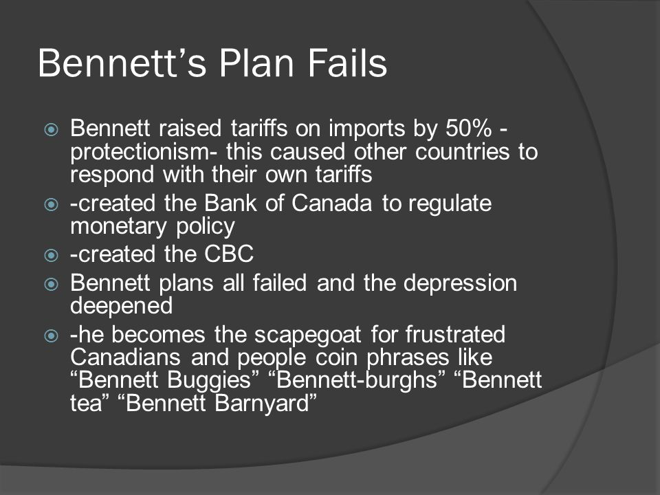 Bennetts Plan Fails Bennett raised tariffs on imports by 50% - protectionism- this caused other countries to respond with their own tariffs -created the Bank of Canada to regulate monetary policy -created the CBC Bennett plans all failed and the depression deepened -he becomes the scapegoat for frustrated Canadians and people coin phrases like Bennett Buggies Bennett-burghs Bennett tea Bennett Barnyard