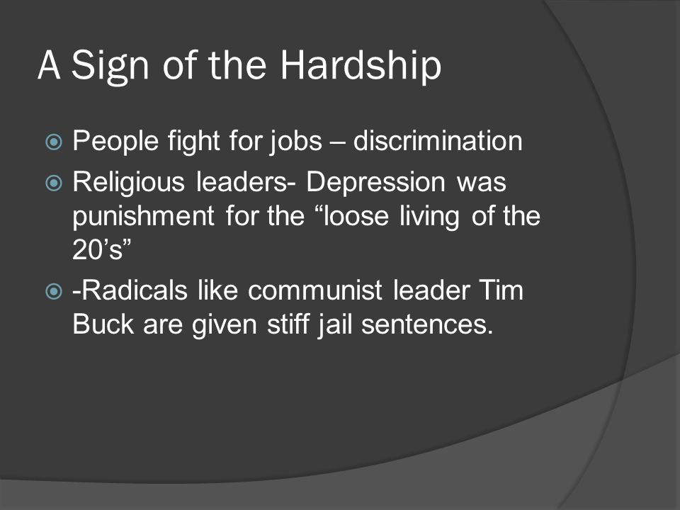 A Sign of the Hardship People fight for jobs – discrimination Religious leaders- Depression was punishment for the loose living of the 20s -Radicals like communist leader Tim Buck are given stiff jail sentences.