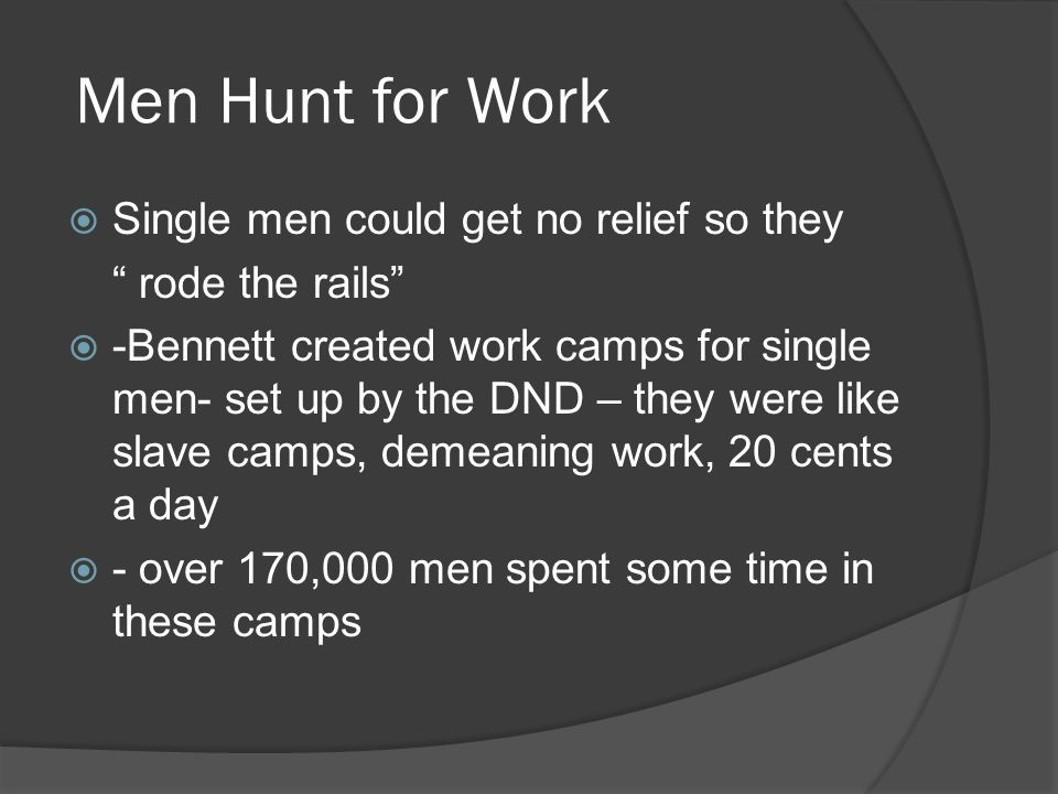 Men Hunt for Work Single men could get no relief so they rode the rails -Bennett created work camps for single men- set up by the DND – they were like slave camps, demeaning work, 20 cents a day - over 170,000 men spent some time in these camps