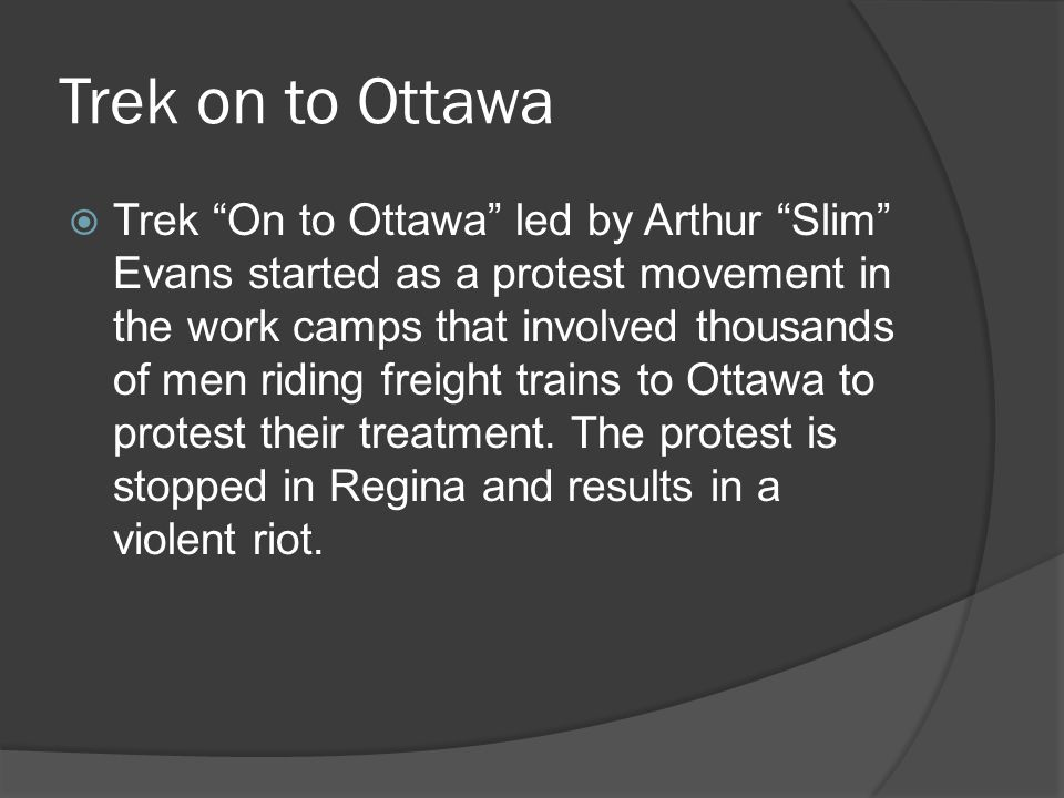 Trek on to Ottawa Trek On to Ottawa led by Arthur Slim Evans started as a protest movement in the work camps that involved thousands of men riding freight trains to Ottawa to protest their treatment.
