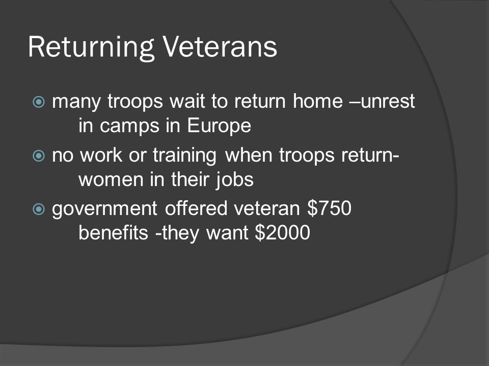 Returning Veterans many troops wait to return home –unrest in camps in Europe no work or training when troops return- women in their jobs government offered veteran $750 benefits -they want $2000