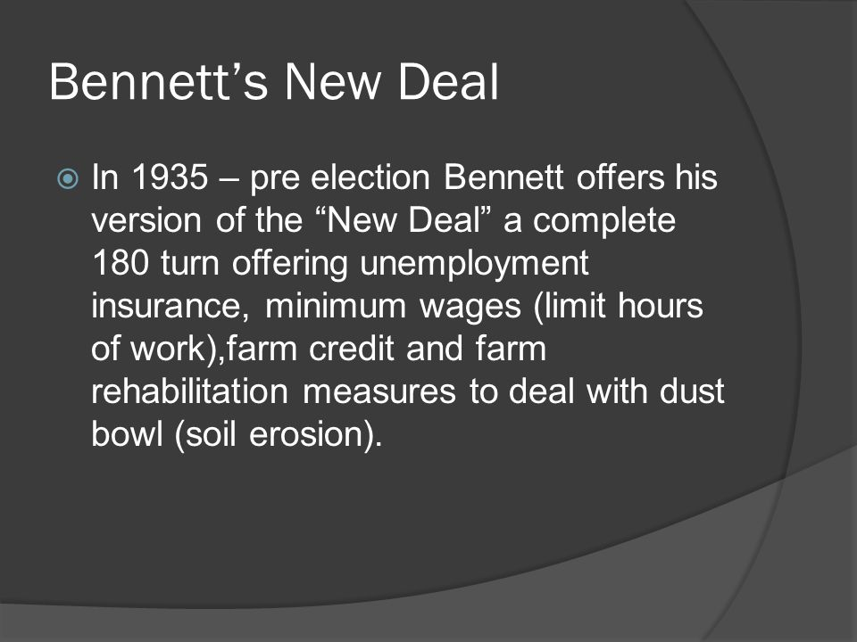 Bennetts New Deal In 1935 – pre election Bennett offers his version of the New Deal a complete 180 turn offering unemployment insurance, minimum wages (limit hours of work),farm credit and farm rehabilitation measures to deal with dust bowl (soil erosion).