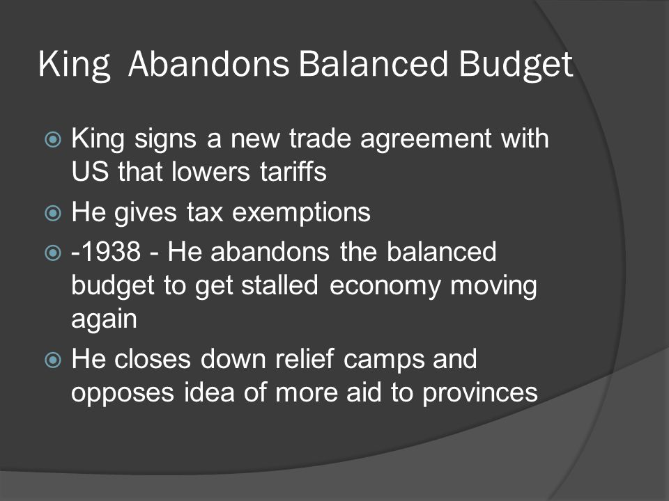 King Abandons Balanced Budget King signs a new trade agreement with US that lowers tariffs He gives tax exemptions -1938 - He abandons the balanced budget to get stalled economy moving again He closes down relief camps and opposes idea of more aid to provinces