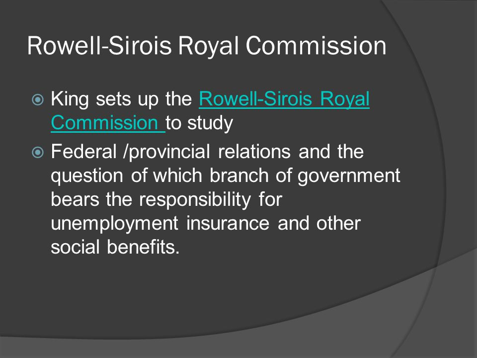 Rowell-Sirois Royal Commission King sets up the Rowell-Sirois Royal Commission to studyRowell-Sirois Royal Commission Federal /provincial relations and the question of which branch of government bears the responsibility for unemployment insurance and other social benefits.