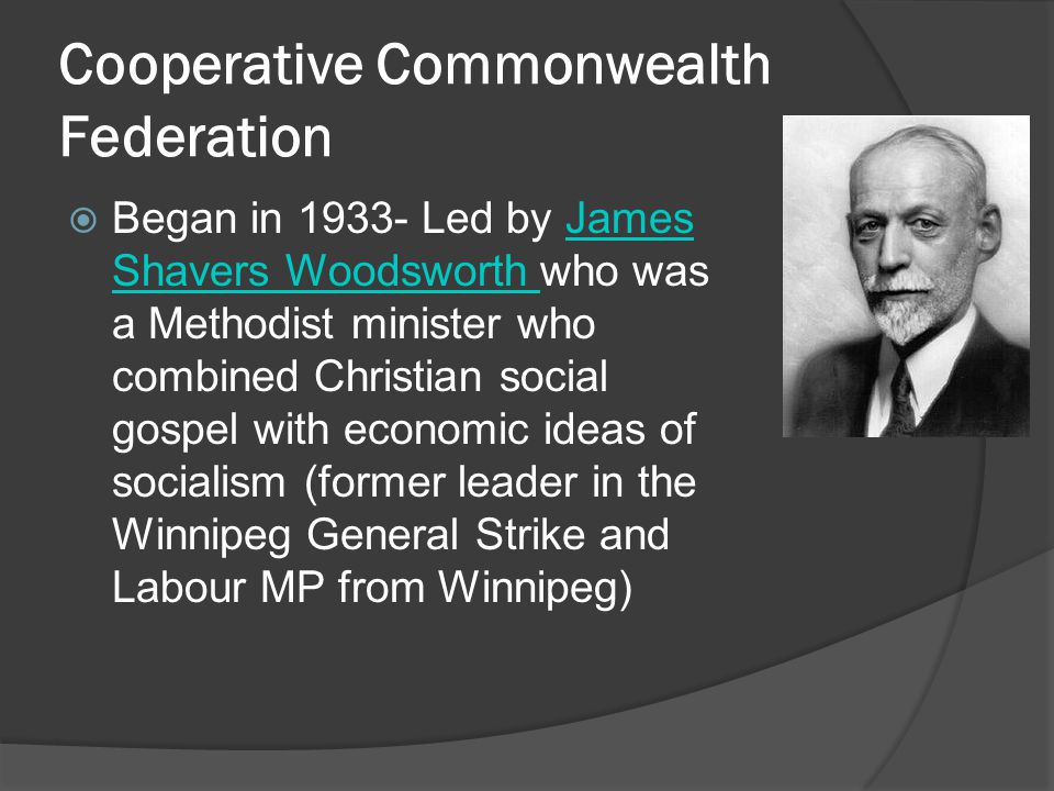 Cooperative Commonwealth Federation Began in 1933- Led by James Shavers Woodsworth who was a Methodist minister who combined Christian social gospel with economic ideas of socialism (former leader in the Winnipeg General Strike and Labour MP from Winnipeg)James Shavers Woodsworth