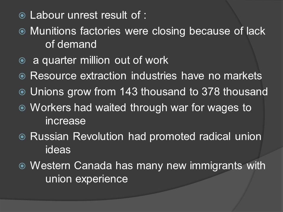 Winnipeg General Strike Western Canada has many new immigrants with union experience 1919 Winnipeg General Strike –workers want right to bargain June 21, 1919 – Bloody Saturday- troops charge crowdBloody Saturday- Employers saw government action as attempt to drive unions out