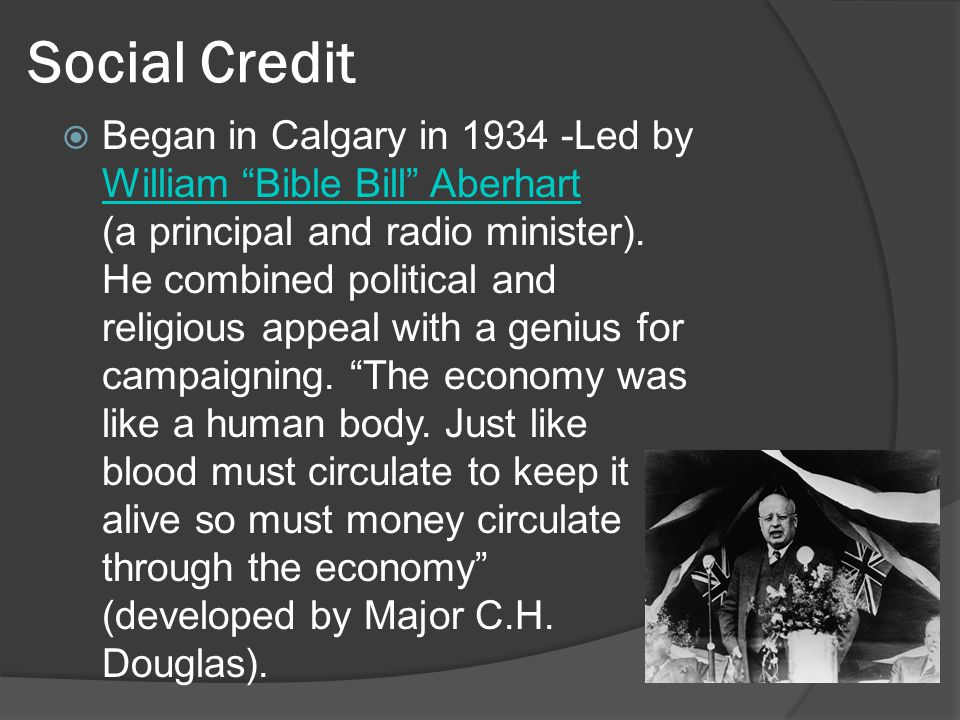 Social Credit Began in Calgary in 1934 -Led by William Bible Bill Aberhart (a principal and radio minister).