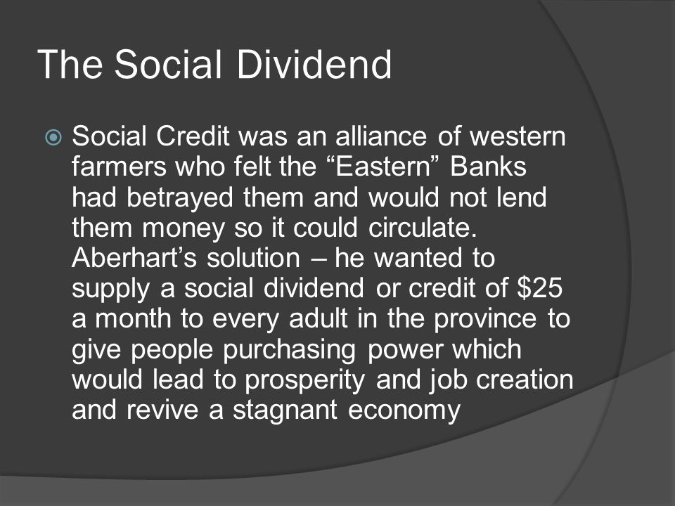The Social Dividend Social Credit was an alliance of western farmers who felt the Eastern Banks had betrayed them and would not lend them money so it could circulate.